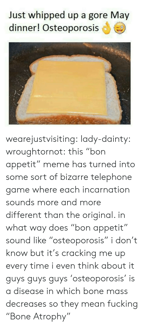 "Fucking, Meme, and Target: Just whipped up a gore May  dinner! Osteoporosis wearejustvisiting:  lady-dainty:  wroughtornot: this ""bon appetit"" meme has turned into some sort of bizarre telephone game where each incarnation sounds more and more different than the original. in what way does ""bon appetit"" sound like ""osteoporosis"" i don't know but it's cracking me up every time i even think about it  guys guys guys 'osteoporosis' is a disease in which bone mass decreases so they mean fucking ""Bone Atrophy"""