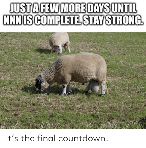 the final countdown: JUSTA FEW MORE DAYS UNTIL  NNN IS COMPLETE.STAY STRONG It's the final countdown.