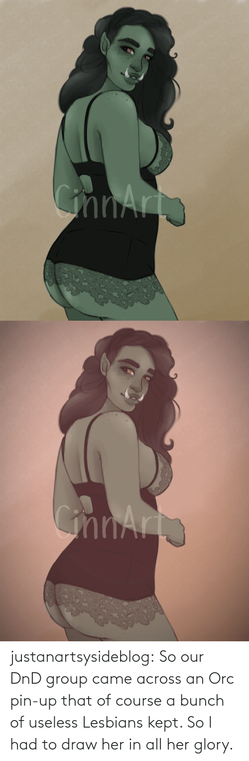 Our: justanartsysideblog:  So our DnD group came across an Orc pin-up that of course a bunch of useless Lesbians kept. So I had to draw her in all her glory.