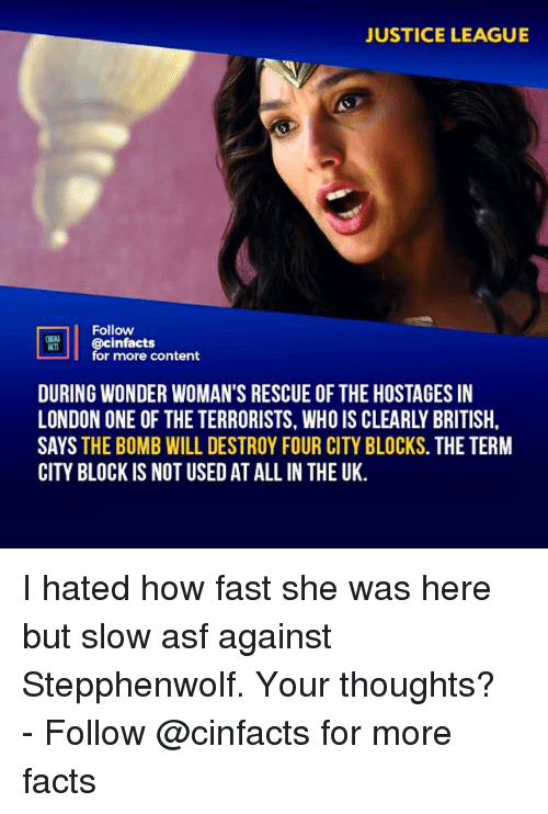 Justice League: JUSTICE LEAGUE  Follow  @cinfacts  for more content  DURING WONDER WOMAN'S RESCUE OF THE HOSTAGES IN  LONDON ONE OF THE TERRORISTS, WHO IS CLEARLY BRITISH  SAYS THE BOMB WILL DESTROY FOUR CITY BLOCKS. THE TERM  CITY BLOCK IS NOT USED AT ALLIN THE UK. I hated how fast she was here but slow asf against Stepphenwolf. Your thoughts?⠀ -⠀⠀ Follow @cinfacts for more facts