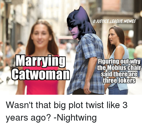 Justice League: JUSTICE.LEAGUE.MEMES  Marrying nel obius chalr  CatwomanShree o.E  iguring outwhy  theMobius chair  safdl there  are  Jokers Wasn't that big plot twist like 3 years ago? -Nightwing