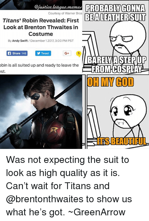 Brenton: @justice.league.memes PROBABLY GONNA  EALEATHERSUIT  Courtesy of Warner Bros  Titans' Robin Revealed: First  Look at Brenton Thwaites in  Costume  By Andy Swift/December 1 2017, 3:00 PM PST  Share 146  Tweet  G+  bin is all suited up and ready to leave the  st  BARELY A STEPUP  FROMCOSPLAY  OH MY GOD  ITS BEAUTIFUL Was not expecting the suit to look as high quality as it is. Can't wait for Titans and @brentonthwaites to show us what he's got. ~GreenArrow