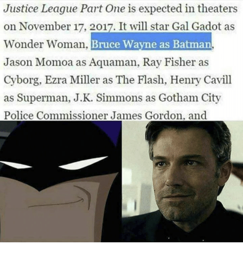 J.K. Simmons: Justice League Part One is expected in theaters  on November 17, 2017. It will star Gal Gadot as  onder Woman  Bruce Wayne as Batman  Jason Momoa as Aquaman, Ray Fisher as  Cyborg, Ezra Miller as The Flash, Henry Cavill  as Superman, J.K. Simmons as Gotham City  Police Commissioner James Gordon. and