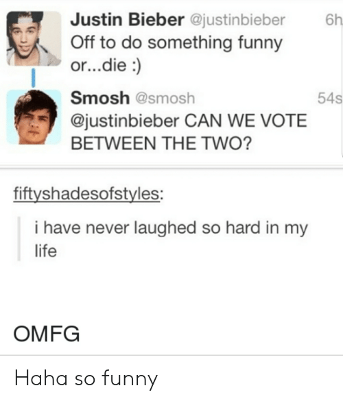 Justinbieber: Justin Bieber @justinbieber  6h  Off to do something funny  or...die:  54s  Smosh @smosh  @justinbieber CAN WE VOTE  BETWEEN THE TWO?  fiftyshadesofstyles:  i have never laughed so hard in my  life  OMFG Haha so funny