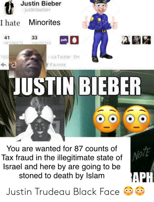Justinbieber: Justin Bieber  Justinbieber  I hate Minorites  33  41  pak  FAVORITES  RETWEETS  via Twitter Em  Favonte  10:0  JUSTIN BIEBER  You are wanted for 87 counts of  NOTE  Tax fraud in the illegitimate state of  Israel and here by are going to be  stoned to death by Islam  APH Justin Trudeau Black Face 😳😳