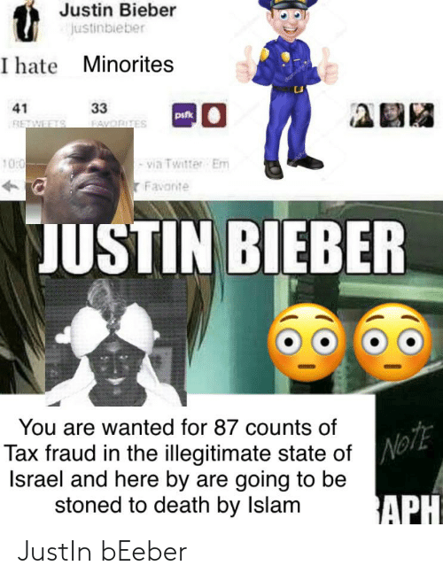 Justinbieber: Justin Bieber  Justinbieber  I hate Minorites  33  41  pifk  FAYORITES  RETWEETS  via Twitter Em  Favonte  10:0  JUSTIN BIEBER  CDE  You are wanted for 87 counts of  Tax fraud in the illegitimate state ofNo  Israel and here by are going to be  stoned to death by Islam  APH JustIn bEeber