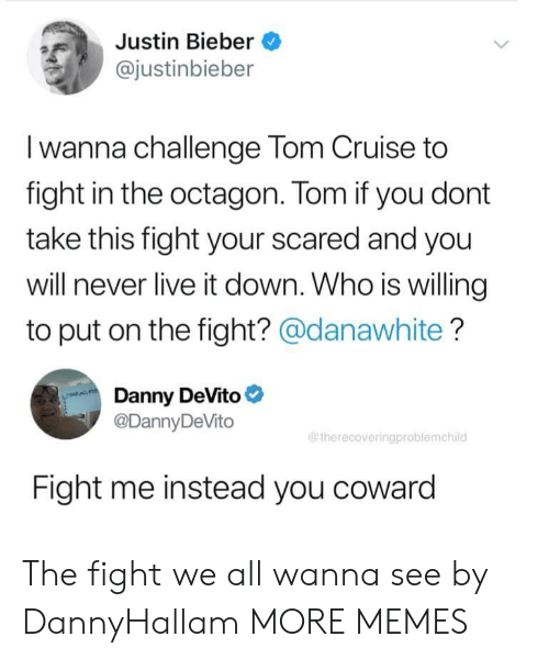 Cruise: Justin Bieber  @justinbieber  Iwanna challenge Tom Cruise to  fight in the octagon. Tom if you dont  take this fight your scared and you  will never live it down. Who is willing  to put on the fight? @danawhite?  Danny DeVito  @DannyDeVito  @therecoveringproblemchild  Fight me instead you coward The fight we all wanna see by DannyHallam MORE MEMES