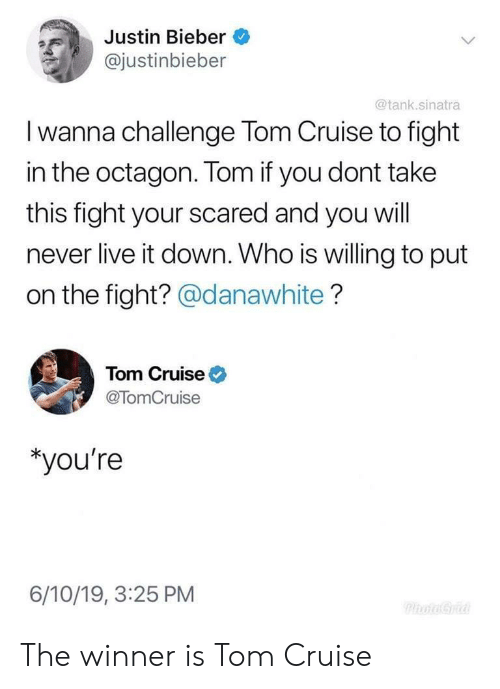 Justin Bieber: Justin Bieber  @justinbieber  @tank.sinatra  I wanna challenge Tom Cruise to fight  in the octagon. Tom if you dont take  this fight your scared and you will  never live it down. Who is willing to put  on the fight? @danawhite?  Tom Cruise  @TomCruise  *you're  6/10/19, 3:25 PM  PhoaGria The winner is Tom Cruise