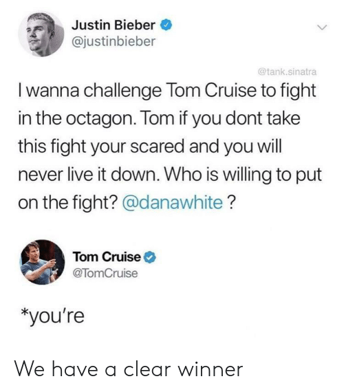Justin Bieber: Justin Bieber  @justinbieber  @tank.sinatra  I wanna challenge Tom Cruise to fight  in the octagon. Tom if you dont take  this fight your scared and you will  never live it down. Who is willing to put  on the fight? @danawhite?  Tom Cruise  @TomCruise  *you're We have a clear winner