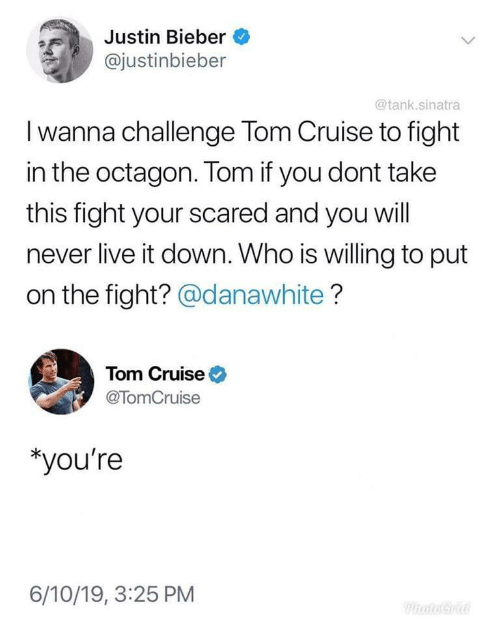 Justinbieber: Justin Bieber  @justinbieber  @tank.sinatra  I wanna challenge Tom Cruise to fight  in the octagon. Tom if you dont take  this fight your scared and you will  never live it down. Who is willing to put  on the fight? @danawhite?  Tom Cruise  @TomCruise  *you're  6/10/19, 3:25 PM  PhotoGra