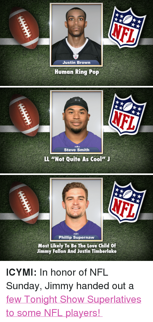 "Jimmy Fallon, Justin TImberlake, and Love: Justin Brown  Human Ring Pop   Steve Smith  LL ""Not Quite As Cool'""J   Phillip Supernaw  Most Likely To Be The Love Child Of  Jimmy Fallon And Justin Timberlake <p><strong>ICYMI: </strong>In honor of NFL Sunday, Jimmy handed out a<a href=""https://www.youtube.com/watch?v=lTMPxGL79Po&amp;list=UU8-Th83bH_thdKZDJCrn88g"" target=""_blank""> few Tonight Show Superlatives to some NFL players! </a></p>"