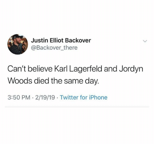Iphone, Twitter, and Karl Lagerfeld: Justin Elliot Backover  @Backover there  Can't believe Karl Lagerfeld and Jordyn  Woods died the same day.  3:50 PM. 2/19/19 Twitter for iPhone