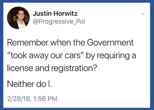 """Cars, Progressive, and Government: Justin Horwitz  @Progressive Pol  Remember when the Government  """"took away our cars"""" by requiring a  license and registration?  Neither do l.  2/28/18, 1:56 PM"""