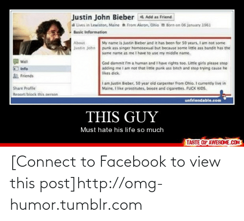 Basic Information: Justin John Bieber Add as Friend  a Lives in Lewiston, Maine From Akron, Ohio Born on 06 january 1961  Basic Information  About  My name is justin Bieber and it has been for so years, I am not some  Justin John punk ass singer homosexual but because some little ass bandit has the  same name as me I have to use my middle name.  Wall  Cod dammit I'm a human and I have rights too. Little girls please stop  adding me l am not that little punk ass bitch and stop trying cause he  likes dick.  Info  Friends  i am Justin Bieber, 50 year old carpenter from Ohio. I currently live in  Maine. I like prostitutes, booze and cigarettes. FUCK KIDS.  Share Profile  Renort/block this nerson  unfriendable.com  THIS GUY  Must hate his life so much  TASTE OF AWESOME.COM [Connect to Facebook to view this post]http://omg-humor.tumblr.com