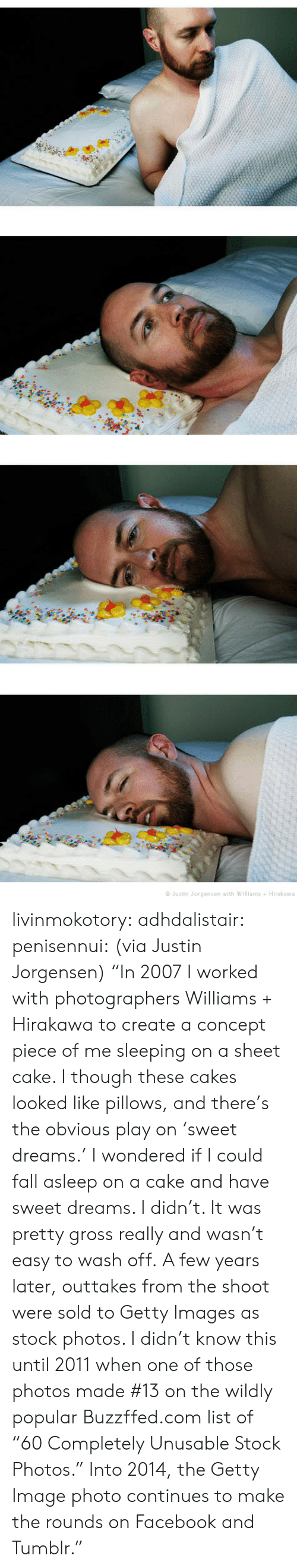"""Image Photo: Justin Jorgensen with Williams+ Hirakawa livinmokotory:  adhdalistair:  penisennui:  (via Justin Jorgensen) """"In 2007 I worked with photographers Williams + Hirakawa to create a concept piece of me sleeping on a sheet cake. I though these cakes looked like pillows, and there's the obvious play on 'sweet dreams.' I wondered if I could fall asleep on a cake and have sweet dreams. I didn't. It was pretty gross really and wasn't easy to wash off. A few years later, outtakes from the shoot were sold to Getty Images as stock photos. I didn't know this until 2011 when one of those photos made #13 on the wildly popular Buzzffed.com list of """"60 Completely Unusable Stock Photos."""" Into 2014, the Getty Image photo continues to make the rounds on Facebook and Tumblr."""""""
