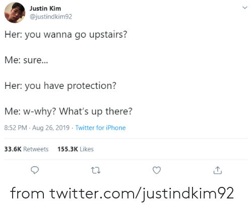 kim: Justin Kim  @justindkim92  Her: you wanna go upstairs?  Me: sure...  Her: you have protection?  Me: w-why? What's up there?  8:52 PM Aug 26, 2019 Twitter for iPhone  33.6K Retweets  155.3K Likes from twitter.com/justindkim92