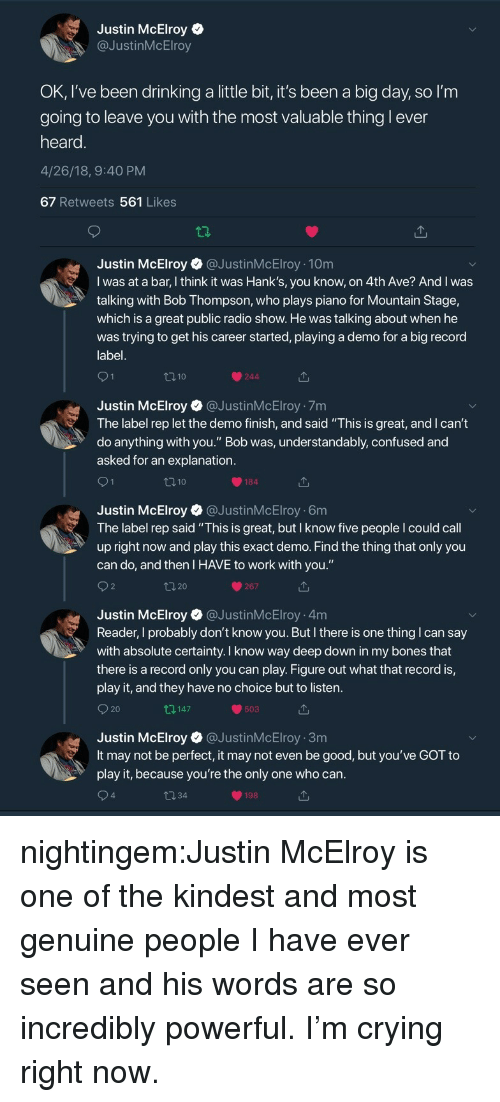 "Understandably: Justin McElroy  @JustinMcElroy  OK, I've been drinking a little bit, it's been a big day, so l'm  going to leave vou with the most valuable thing l ever  heard  4/26/18, 9:40 PM  67 Retweets 561 Likes  Justin McElroy@JustinMcElroy 10m  I was at a bar, I think it was Hank's, you know, on 4th Ave? And I was  talking with Bob Thompson, who plays piano for Mountain Stage,  which is a great public radio show. He was talking about when he  was trying to get his career started, playing a demo for a big record  label  110  244  Justin McElroy @JustinMcElroy 7m  The label rep let the demo finish, and said ""This is great, and I can't  do anything with you."" Bob was, understandably, confused and  asked for an explanation  184  Justin McElroy @JustinMcElroy 6m  The label rep said ""This is great, but I know five people I could call  up right now and play this exact demo. Find the thing that only you  can do, and then I HAVE to work with you.""  267  Justin McElroy @JustinMcElroy 4m  Reader, I probably don't know you. But I there is one thing I can say  with absolute certainty. I know way deep down in my bones that  there is a record only you can play. Figure out what that record is,  play it, and they have no choice but to listen  O 20  147  503  Justin McElroy @JustinMcElroy 3m  It may not be perfect, it may not even be good, but you've GOT to  play it, because you're the only one who can  4  198 nightingem:Justin McElroy is one of the kindest and most genuine people I have ever seen and his words are so incredibly powerful. I'm crying right now."