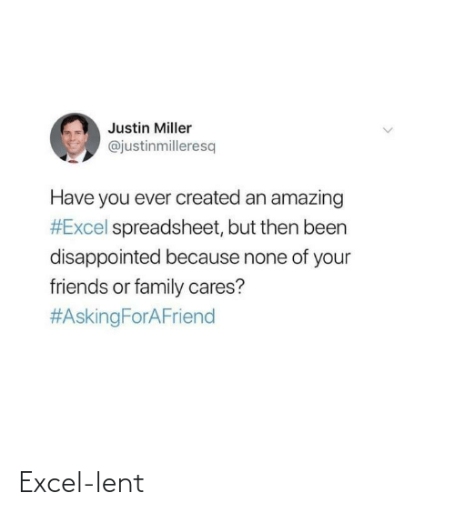 have you ever: Justin Miller  @justinmilleresq  Have you ever created an amazing  #Excel spreadsheet, but then been  disappointed because none of your  friends or family cares?  Excel-lent