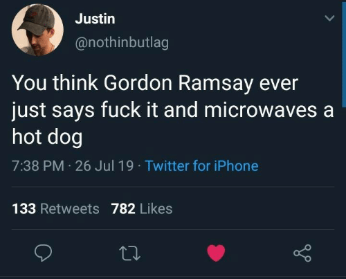 Gordon Ramsay: Justin  @nothinbutlag  You think Gordon Ramsay ever  just says fuck it and microwaves a  hot dog  7:38 PM 26 Jul 19 Twitter for iPhone  133 Retweets782 Likes