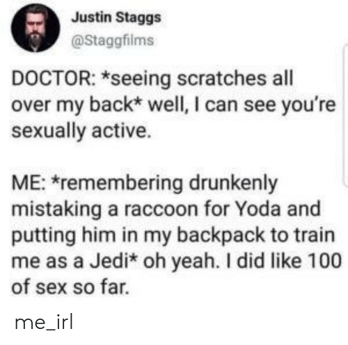 Remembering: Justin Staggs  @Staggfilms  DOCTOR: *seeing scratches all  over my back* well, I can see you're  sexually active.  ME: remembering drunkenly  mistaking a raccoon for Yoda and  putting him in my backpack to train  me as a Jedi* oh yeah. I did like 100  of sex so far. me_irl