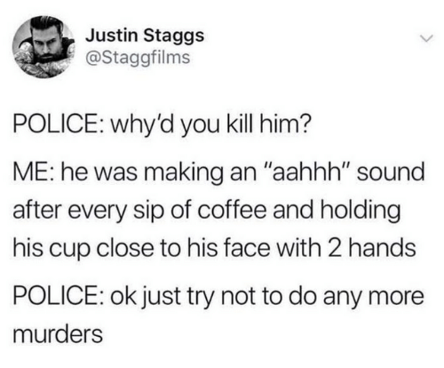 "Dank, Police, and Coffee: Justin Staggs  @Staggfilms  POLICE: why'd you kill him?  ME: he was making an ""aahhh"" sound  after every sip of coffee and holding  his cup close to his face with 2 hands  POLICE: ok just try not to do any more  murders"