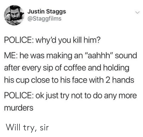 """Police, Coffee, and Him: Justin Staggs  @Staggfilms  POLICE: why'd you kill him?  ME: he was making an """"aahhh"""" sound  after every sip of coffee and holding  his cup close to his face with 2 hands  POLICE: ok just try not to do any more  murders Will try, sir"""