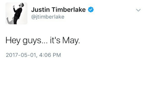 Justin TImberlake: Justin Timberlake  @jtimberlake  Hey guys... it's May.  2017-05-01, 4:06 PM
