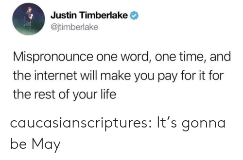 Justin TImberlake: Justin Timberlake  @jtimberlake  Mispronounce one word, one time, and  the internet will make you pay for it for  the rest of your life caucasianscriptures:  It's gonna be May