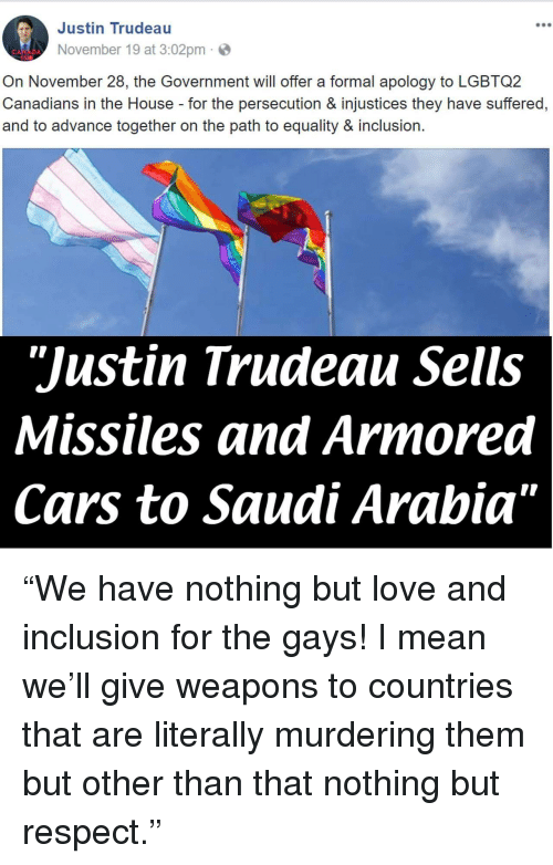 "armored: Justin Trudeau  900  November 19 at 3:02pm  On November 28, the Government will offer a formal apology to LGBTQ2  Canadians in the House for the persecution & injustices they have suffered,  and to advance together on the path to equality & inclusion.  ""Justin Trudeau Sells  Missiles and Armored  Cars to Saudi Arabia"" <p>""We have nothing but love and inclusion for the gays! I mean we'll give weapons to countries that are literally murdering them but other than that nothing but respect.""</p>"