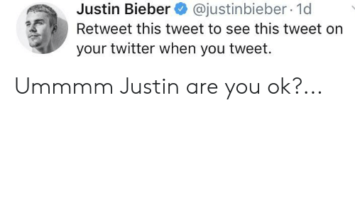 Justinbieber: @justinbieber 1d  Justin Bieber  Retweet this tweet to see this tweet on  your twitter when you tweet. Ummmm Justin are you ok?...