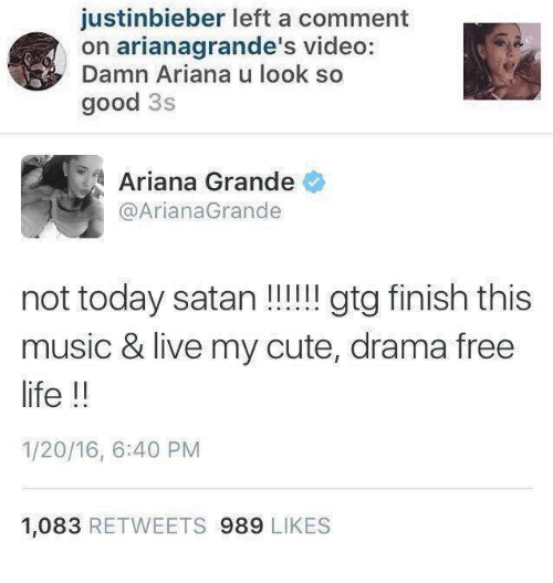 Justinbieber: justinbieber left a comment  on arianagrande's video:  Damn Ariana u look so  good 3s   Ariana Grande  @ArianaGrande  not today satan!!!!! gtg finish this  music & live my cute, drama free  life !!  1/20/16, 6:40 PM  1,083 RETWEETS 989 LIKES