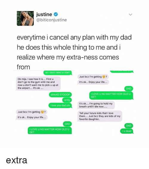 I See How It Is: justine  @biticonjustine  everytime i cancel any plan with my dad  he does this whole thing to me and i  realize where my extra-ness comes  from  so i dont need a ride!  Just bcz I'm getting  2  Ok mija. I see how it is.... First u  don't go to the gym whit me and  It's ok... Enjoy your life.  now u don't want me to pick u up at  the airport.... It's ok  I LOVE U NO MATTER HOW OLD U  dAAAD STOOOP  omf  It's ok.... m going to hold my  i love you dad pls  breath until I die now.  Just bcz I'm getting  Tell your future kids that I love  them.  Just bcz they are kids of my  It's ok... Enjoy your life.  favorite daughter.  I LOVE UNO MATTER HOW OLD U  r u dead extra