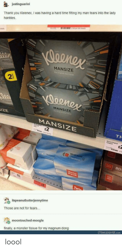 magnum: justinguarini  Thank you Kleenex, I was having a hard time fitting my man tears into the lady  hankies.  0 per 30 sheet  sset  MANSIZE  2  MANSIZE  MANSIZE  £2  80  55,  % itspeanutbutterjennytime  Those are not for tears..  moontouched-moogle  finally, a monster tissue for my magnum dong  STRANGEBEAVER.com loool