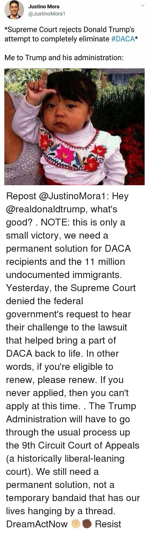 "bandaid: Justino Mora  @JustinoMora1  *Supreme Court rejects Donald Trump's  attempt to completely eliminate #DACA""  Me to Trump and his administration: Repost @JustinoMora1: Hey @realdonaldtrump, what's good? . NOTE: this is only a small victory, we need a permanent solution for DACA recipients and the 11 million undocumented immigrants. Yesterday, the Supreme Court denied the federal government's request to hear their challenge to the lawsuit that helped bring a part of DACA back to life. In other words, if you're eligible to renew, please renew. If you never applied, then you can't apply at this time. . The Trump Administration will have to go through the usual process up the 9th Circuit Court of Appeals (a historically liberal-leaning court). We still need a permanent solution, not a temporary bandaid that has our lives hanging by a thread. DreamActNow ✊🏼✊🏿 Resist"