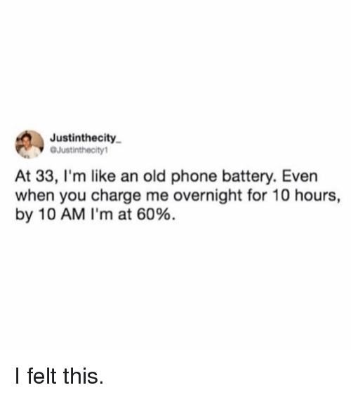 Funny, Phone, and Old: Justinthecity  OJustinthecity1  At 33, I'm like an old phone battery. Even  when you charge me overnight for 10 hours,  by 10 AM I'm at 60%. I felt this.