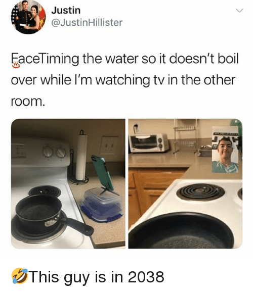 Oom: Justirn  @Justinillister  aceTiming the water so it doesn't boil  over while l'm watching tv in the other  oom 🤣This guy is in 2038