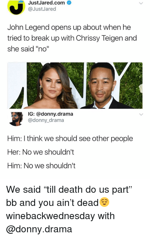 "see-other-people: JustJared.com  @JustJared  John Legend opens up about when he  tried to break up with Chrissy Teigen and  she said ""no""  G: donny.drama  @donny_drama  Him: I think we should see other people  Her: No we shouldn't  Him: No we shouldn't We said ""till death do us part"" bb and you ain't dead😌 winebackwednesday with @donny.drama"