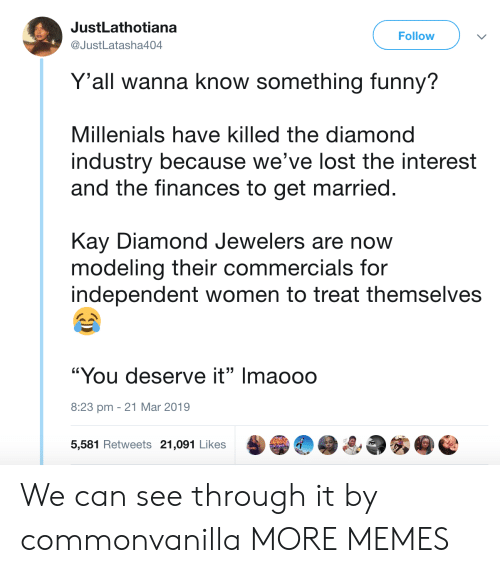 """Dank, Funny, and Memes: JustLathotiana  @JustLatasha404  Follow  Y'all wanna know something funny?  Millenials have killed the diamond  industry because we've lost the interest  and the finances to get married.  Kay Diamond Jewelers are now  modeling their commercials for  independent women to treat themselves  """"You deserve it"""" Imaooo  8:23 pm -21 Mar 2019  5,581 Retweets 21,091 Likes We can see through it by commonvanilla MORE MEMES"""