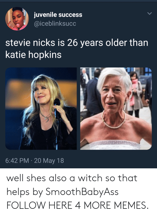 Juvenile: juvenile success  @iceblinksucc  stevie nicks is 26 years older than  katie hopkins  6:42 PM 20May 18 well shes also a witch so that helps by SmoothBabyAss FOLLOW HERE 4 MORE MEMES.