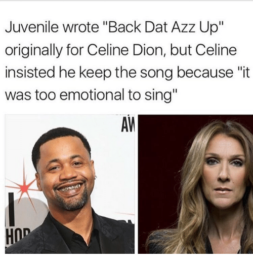 """Juvenile, Memes, and Singing: Juvenile wrote """"Back Dat Azz Up""""  originally for Celine Dion, but Celine  insisted he keep the song because """"it  was too emotional to sing""""  HOD"""