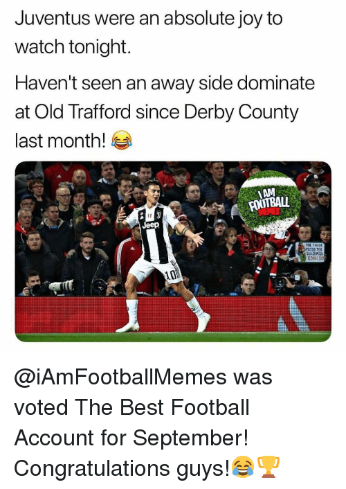 derby: Juventus were an absolute joy to  watch tonight  Haven't seen an away side dominate  at Old Trafford since Derby County  last month!  AM  Jeep  OSSO TER  RONALDO  10 @iAmFootballMemes was voted The Best Football Account for September! Congratulations guys!😂🏆