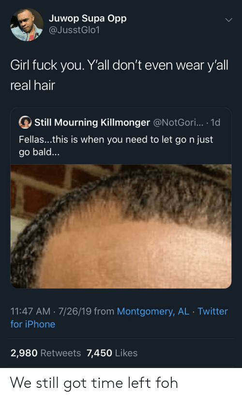 Foh, Fuck You, and Iphone: Juwop Supa Opp  @JusstGlo1  Girl fuck you. Y'all don't even wear y'all  real hair  Still Mourning Killmonger @N otGori... .1d  Fellas...this is when you need to let go n just  go bald...  11:47 AM 7/26/19 from Montgomery, AL Twitter  for iPhone  2,980 Retweets 7,450 Likes We still got time left foh