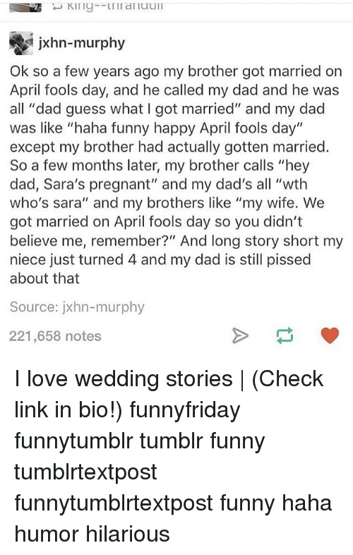 """Hahae: jxhn-murphy  Ok so a few years ago my brother got married on  April fools day, and he called my dad and he was  all """"dad guess what I got married"""" and my dad  was like """"haha funny happy April fools day""""  except my brother had actually gotten married.  So a few months later, my brother calls """"hey  dad, Sara's pregnant"""" and my dad's all """"wth  who's sara"""" and my brothers like """"my wife. We  got married on April fools day so you didn't  believe me, remember?"""" And long story short my  niece just turned 4 and my dad is still pissed  about that  Source: jxhn-murphy  221,658 notes I love wedding stories 