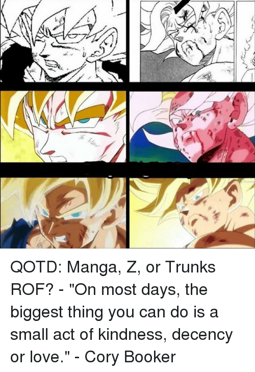 """Memes, Trunks, and Cory Booker: K-2 1x:- QOTD: Manga, Z, or Trunks ROF? - """"On most days, the biggest thing you can do is a small act of kindness, decency or love."""" - Cory Booker"""