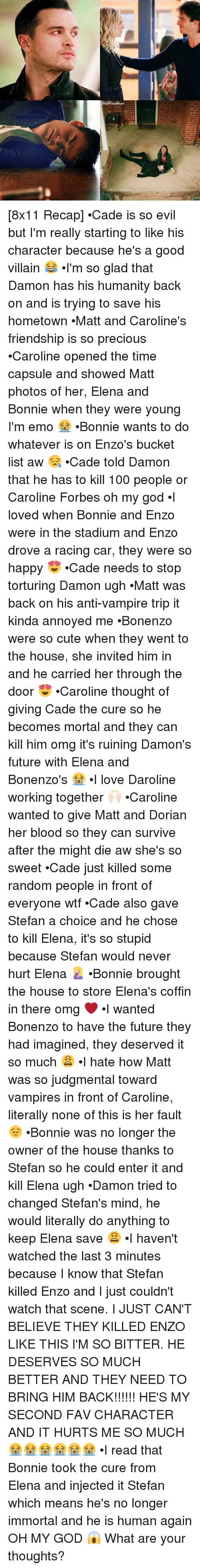 torturous: K [8x11 Recap] •Cade is so evil but I'm really starting to like his character because he's a good villain 😂 •I'm so glad that Damon has his humanity back on and is trying to save his hometown •Matt and Caroline's friendship is so precious •Caroline opened the time capsule and showed Matt photos of her, Elena and Bonnie when they were young I'm emo 😭 •Bonnie wants to do whatever is on Enzo's bucket list aw 😪 •Cade told Damon that he has to kill 100 people or Caroline Forbes oh my god •I loved when Bonnie and Enzo were in the stadium and Enzo drove a racing car, they were so happy 😍 •Cade needs to stop torturing Damon ugh •Matt was back on his anti-vampire trip it kinda annoyed me •Bonenzo were so cute when they went to the house, she invited him in and he carried her through the door 😍 •Caroline thought of giving Cade the cure so he becomes mortal and they can kill him omg it's ruining Damon's future with Elena and Bonenzo's 😭 •I love Daroline working together 🙌🏻 •Caroline wanted to give Matt and Dorian her blood so they can survive after the might die aw she's so sweet •Cade just killed some random people in front of everyone wtf •Cade also gave Stefan a choice and he chose to kill Elena, it's so stupid because Stefan would never hurt Elena 🤦🏼‍♀️ •Bonnie brought the house to store Elena's coffin in there omg ❤ •I wanted Bonenzo to have the future they had imagined, they deserved it so much 😩 •I hate how Matt was so judgmental toward vampires in front of Caroline, literally none of this is her fault 😔 •Bonnie was no longer the owner of the house thanks to Stefan so he could enter it and kill Elena ugh •Damon tried to changed Stefan's mind, he would literally do anything to keep Elena save 😩 •I haven't watched the last 3 minutes because I know that Stefan killed Enzo and I just couldn't watch that scene. I JUST CAN'T BELIEVE THEY KILLED ENZO LIKE THIS I'M SO BITTER. HE DESERVES SO MUCH BETTER AND THEY NEED TO BRING HIM BACK!!!!!! HE'S MY SECOND FAV CHARACTER AND IT HURTS ME SO MUCH 😭😭😭😭😭😭 •I read that Bonnie took the cure from Elena and injected it Stefan which means he's no longer immortal and he is human again OH MY GOD 😱 What are your thoughts?