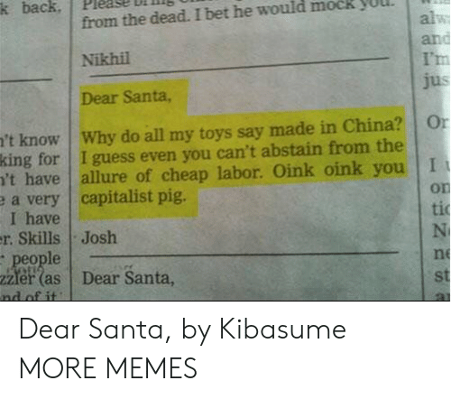 Dank, I Bet, and Memes: k back  from the dead. I bet he would mock  alw  and  I'm  jus  Nikhil  Dear Santa,  't know Why do all my toys say made in China?  king for I guess even you can't abstain from the  't have  e a very capitalist pig.  I have  r. Skills Josh  people  2Zler (as  nd of it  Or  allure of cheap labor. Oink oink you I  on  ti  N  ne  Dear Santa,  st Dear Santa, by Kibasume MORE MEMES