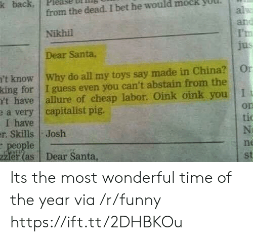 Funny, I Bet, and China: k back. pleage  ll  from the dead. I bet he would mock yuul  Nikhil  Dear Santa.  al  I'm  't know | Why do all my toys say made in China? | 0  king for I guess even you can't abstain from the  't have allure of cheap labor. Oink oink you I  e a very capitalist pig.  I have  on  tic  r. Skills Josh  le  er(as Dear Santa,  ne  st Its the most wonderful time of the year via /r/funny https://ift.tt/2DHBKOu