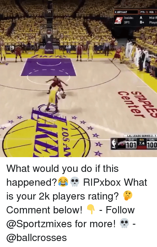 Anaconda, Memes, and What Is: K.BRYANT  PTS: REB:  Inside: A Mid-R  3PT  Playn  LAL LEADS SERIES 2-  7.4  101 7 100 What would you do if this happened?😂💀 RIPxbox What is your 2k players rating? 🤔 Comment below! 👇 - Follow @Sportzmixes for more! 💀 - @ballcrosses