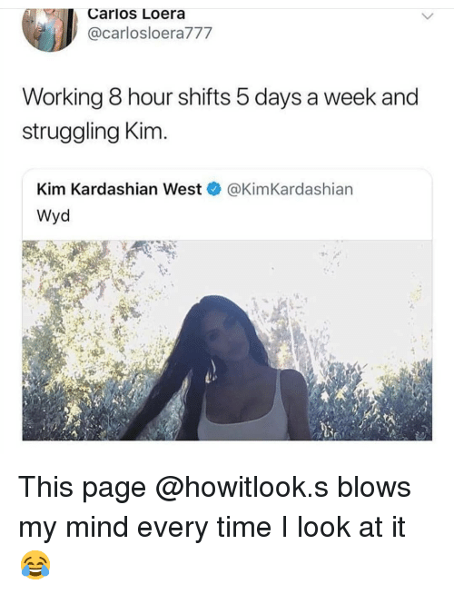 kim kardashian west: K Carlos Loera  @carlosloera777  Working 8 hour shifts 5 days a week and  struggling Kim.  Kim Kardashian West @KimKardashian  Wyd This page @howitlook.s blows my mind every time I look at it 😂