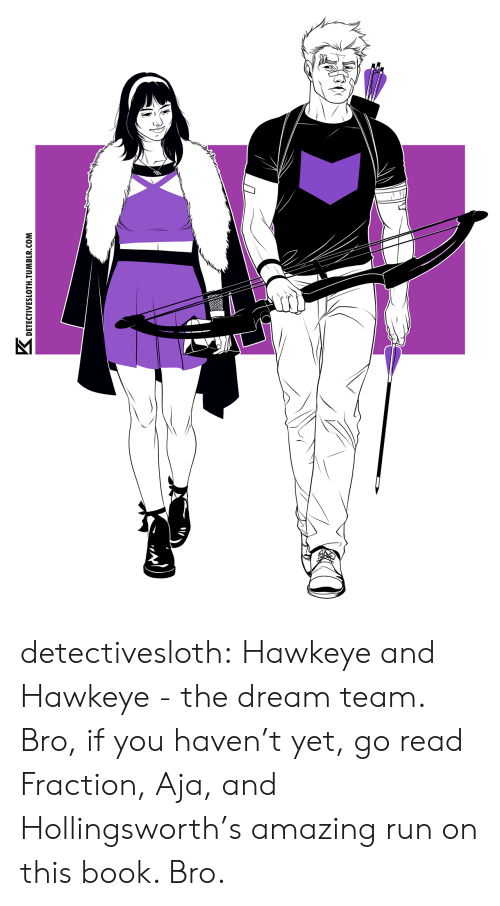 Aja: K.  DETECTIVESLOTH TUMBLR.COM detectivesloth: Hawkeye and Hawkeye - the dream team. Bro, if you haven't yet, go read Fraction, Aja, and Hollingsworth's amazing run on this book. Bro.